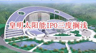 皇明太阳能IPO三度搁浅